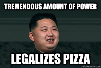 tremendous amount of power legalizes pizza - Good Guy Kim Jong Un