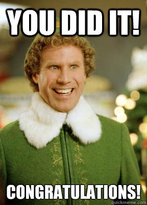 you did it congratulations - Buddy the Elf