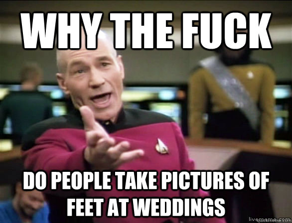 why the fuck do people take pictures of feet at weddings - Annoyed Picard HD