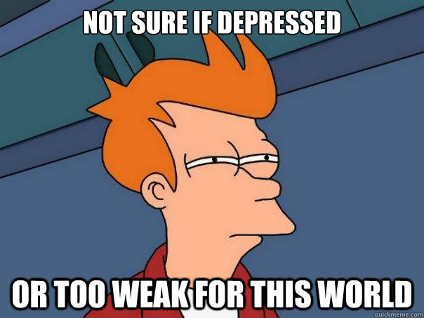not sure if depressed or too weak for this world - Futurama Fry