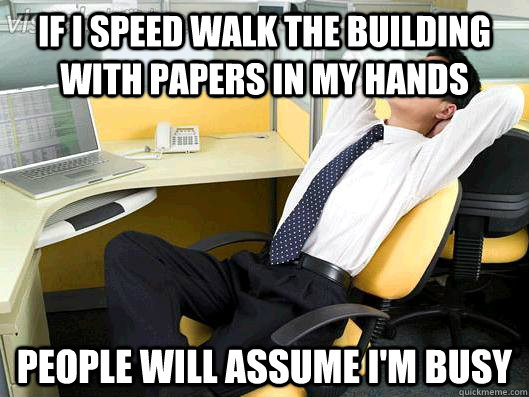 if i speed walk the building with papers in my hands people  - Office Thoughts