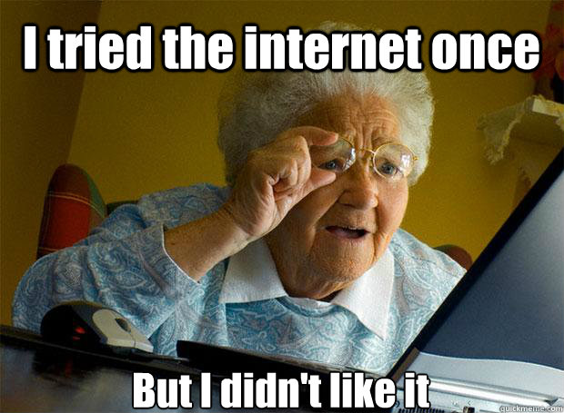 i tried the internet once but i didnt like it  - Grandma finds the Internet