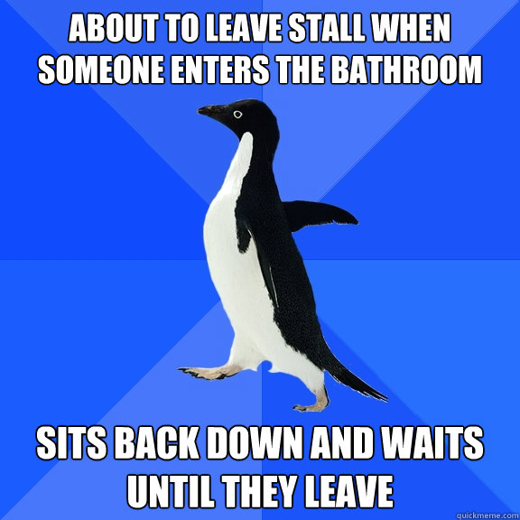 about to leave stall when someone enters the bathroom sits b - Socially Awkward Penguin