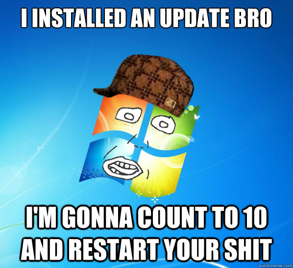i installed an update bro im gonna count to 10 and restart  -