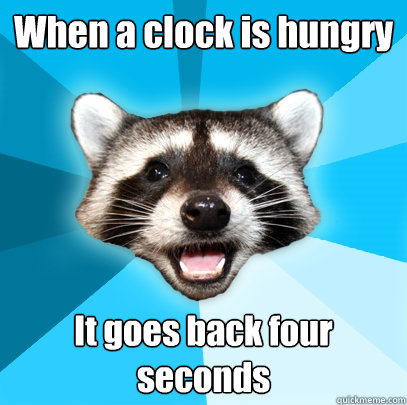 when a clock is hungry it goes back four seconds - Lame Pun Coon