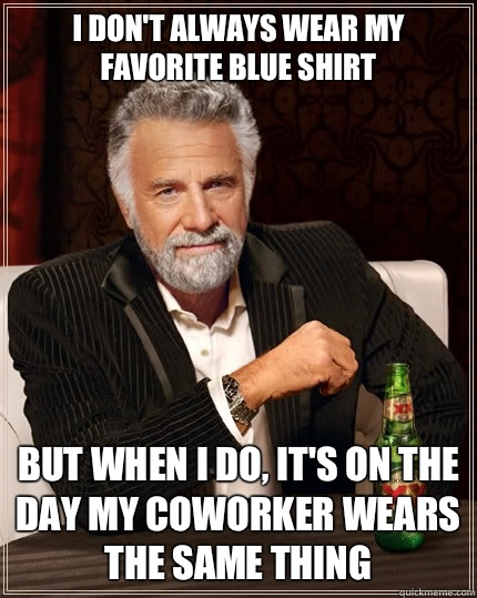 I dont always wear my favorite blue shirt but when i do its  - The Most Interesting Man In The World