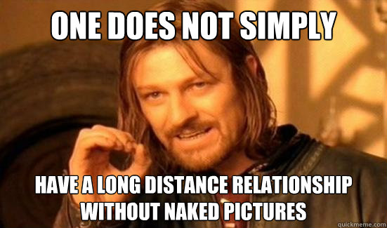 one does not simply have a long distance relationship withou - Boromir