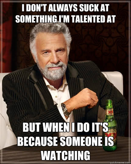 i dont always suck at something im talented at but when i  - The Most Interesting Man In The World