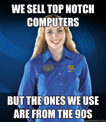 we sell top notch computers but the ones we use are from the - Best Buy Employee