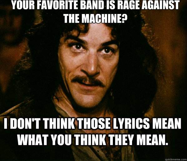 your favorite band is rage against the machine i dont thin - Inigo Montoya loves Dougs Mugs