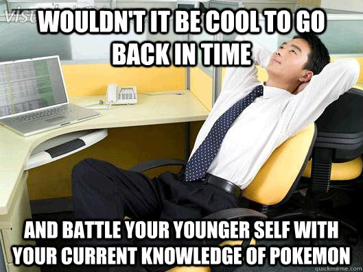 wouldnt it be cool to go back in time and battle your youn - Office Thoughts