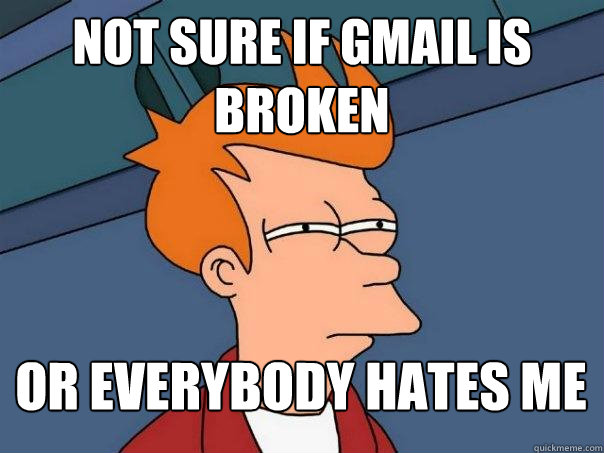 not sure if gmail is broken or everybody hates me - Futurama Fry