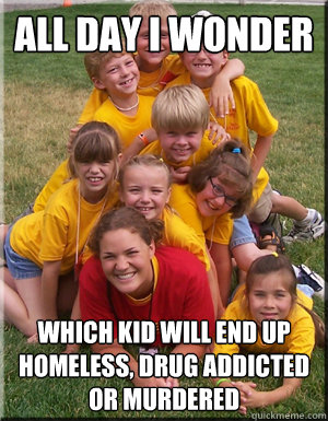 all day i wonder which kid will end up homeless drug addict - camp counselor