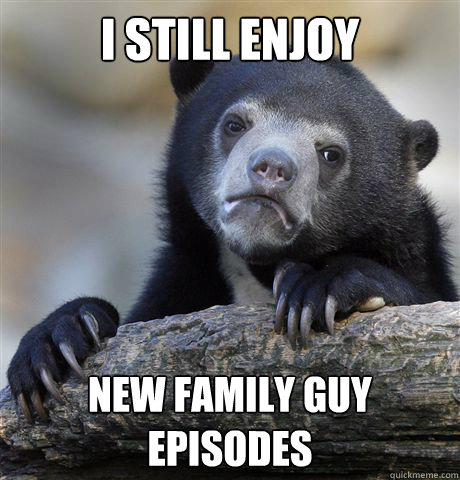 i still enjoy new family guy episodes  - Confession Bear