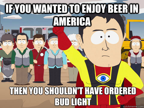 if you wanted to enjoy beer in america then you shouldnt ha - Captain Hindsight