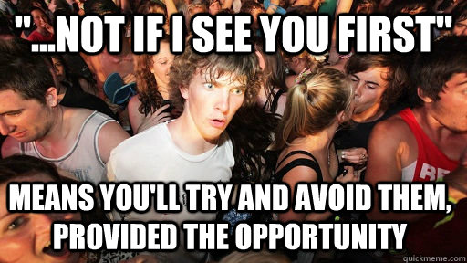 not if i see you first means youll try and avoid them - Sudden Clarity Clarence