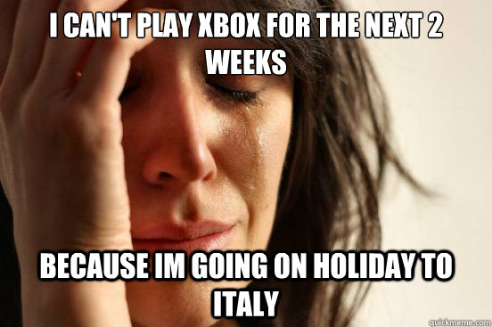 i cant play xbox for the next 2 weeks because im going on h - First World Problems