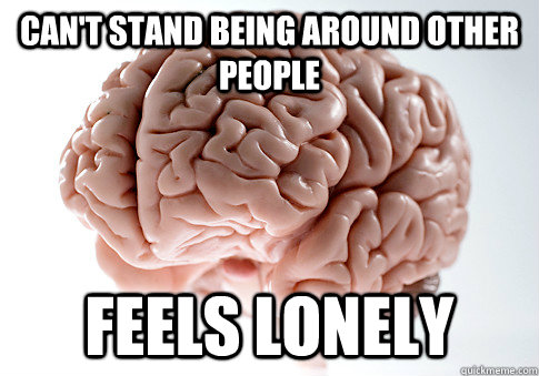 cant stand being around other people feels lonely - Scumbag Brain