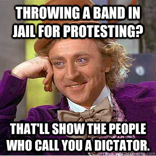 throwing a band in jail for protesting thatll show the peo - Condescending Wonka