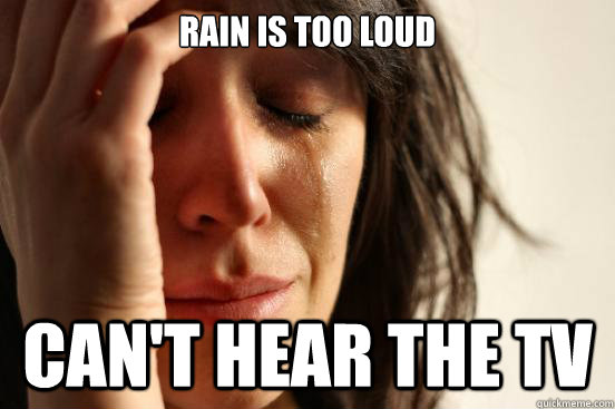 rain is too loud cant hear the tv - First World Problems