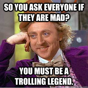 so you ask everyone if they are mad you must be a trolling  - Condescending Wonka