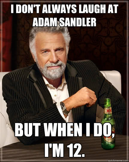i dont always laugh at adam sandler but when i do im 12 - The Most Interesting Man In The World