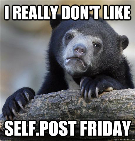 i really dont like selfpost friday - Confession Bear
