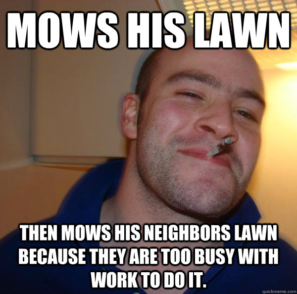 mows his lawn then mows his neighbors lawn because they are - Good Guy Greg
