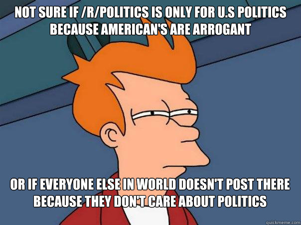 not sure if rpolitics is only for us politics because ame - Futurama Fry