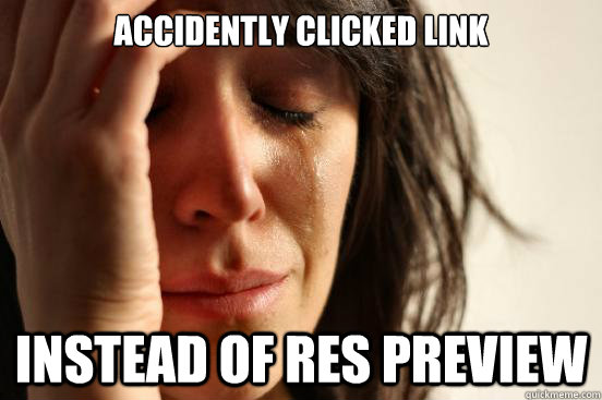 accidently clicked link instead of res preview - First World Problems