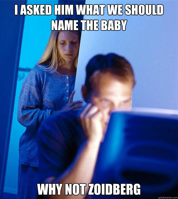 i asked him what we should name the baby why not zoidberg  - Redditors Wife