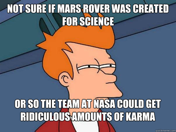 not sure if mars rover was created for science or so the tea - Futurama Fry