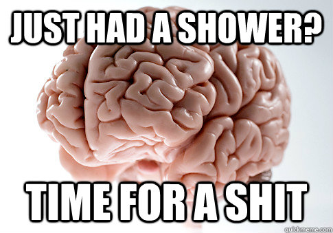 just had a shower time for a shit - Scumbag Brain