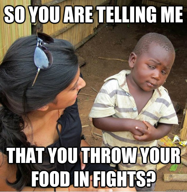 so you are telling me that you throw your food in fights - Skeptical Third World Kid