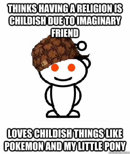 thinks having a religion is childish due to imaginary friend - Scumbag Reddit
