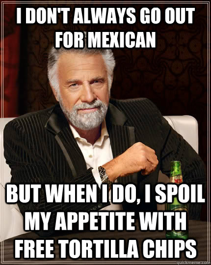 i dont always go out for mexican but when i do i spoil my  - The Most Interesting Man In The World