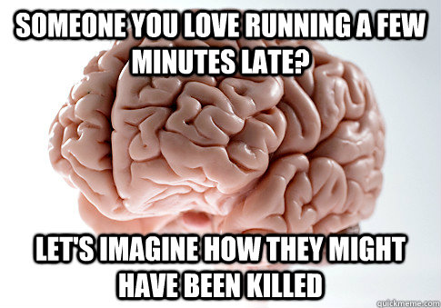 someone you love running a few minutes late lets imagine h - Scumbag Brain