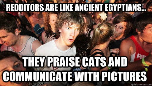 redditors are like ancient egyptians they praise cats and - Sudden Clarity Clarence