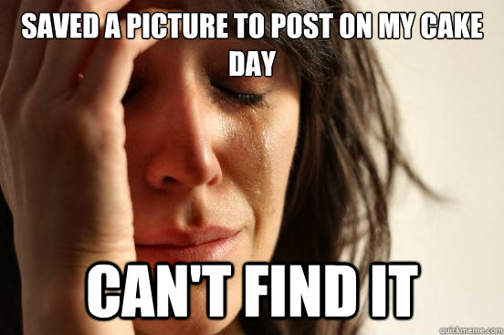 saved a picture to post on my cake day cant find it - First World Problems