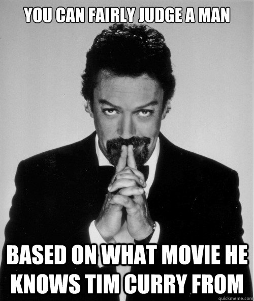 you can fairly judge a man based on what movie he knows tim  - Tim Curry judge of a man