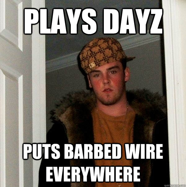 plays dayz puts barbed wire everywhere - Scumbag Steve