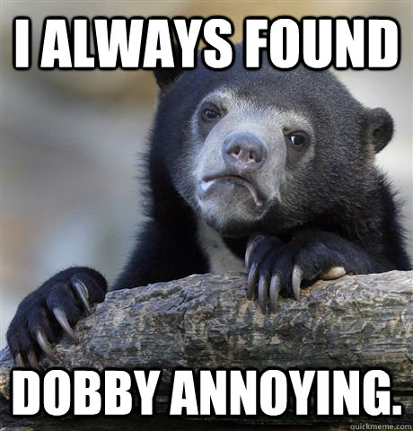 i always found dobby annoying - Confession Bear