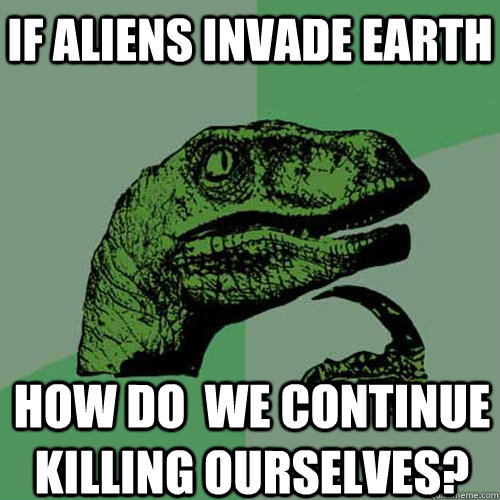 if aliens invade earth how do we continue killing ourselves - Philosoraptor