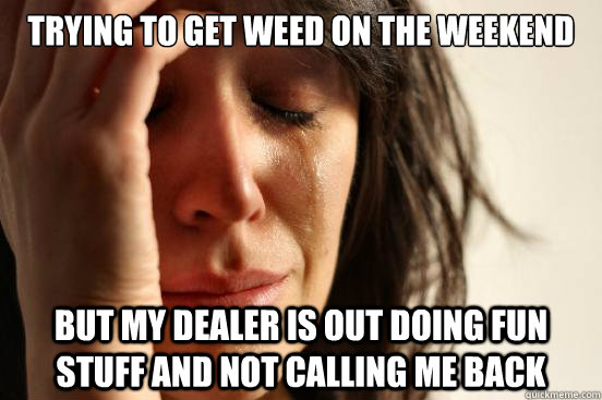 trying to get weed on the weekend but my dealer is out doing - First World Problems