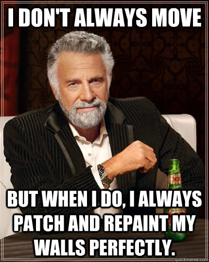 i dont always move but when i do i always patch and repain - The Most Interesting Man In The World