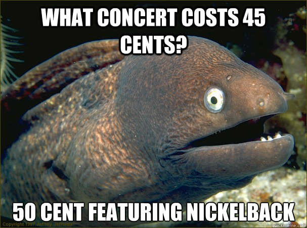 what concert costs 45 cents 50 cent featuring nickelback - Bad Joke Eel