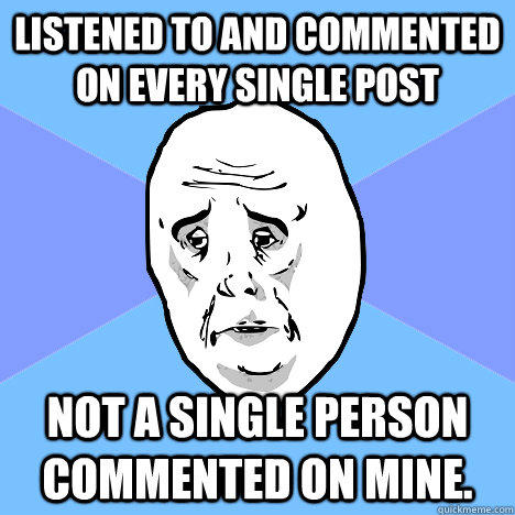 listened to and commented on every single post not a single  - Okay Guy
