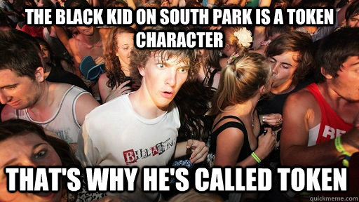 the black kid on south park is a token character thats why  - Sudden Clarity Clarence