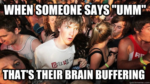 when someone says umm thats their brain buffering - Sudden Clarity Clarence