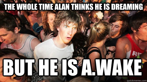 the whole time alan thinks he is dreaming but he is awake - Sudden Clarity Clarence